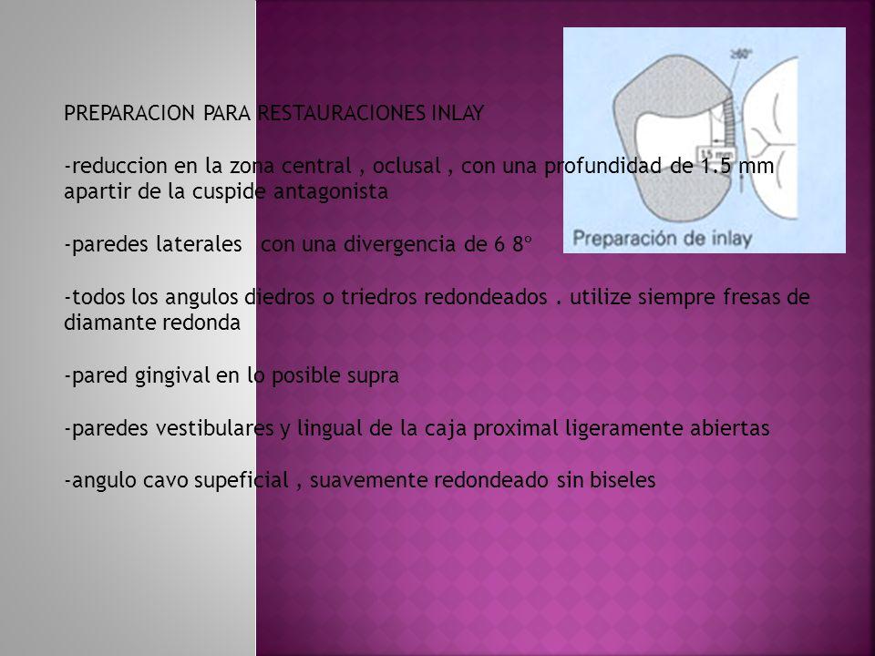 PREPARACION PARA RESTAURACIONES INLAY -reduccion en la zona central, oclusal, con una profundidad de 1.5 mm apartir de la cuspide antagonista -paredes
