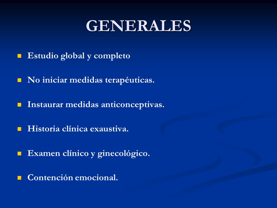 GENERALES Estudio global y completo No iniciar medidas terapéuticas. Instaurar medidas anticonceptivas. Historia clínica exaustiva. Examen clínico y g