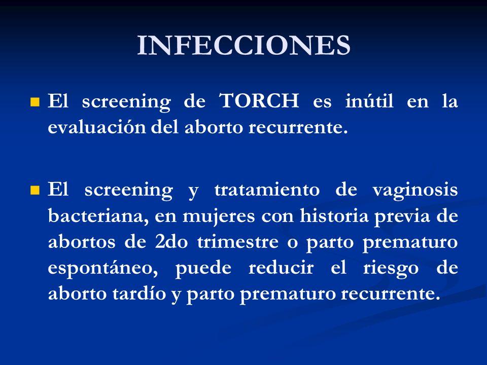 INFECCIONES El screening de TORCH es inútil en la evaluación del aborto recurrente. El screening y tratamiento de vaginosis bacteriana, en mujeres con