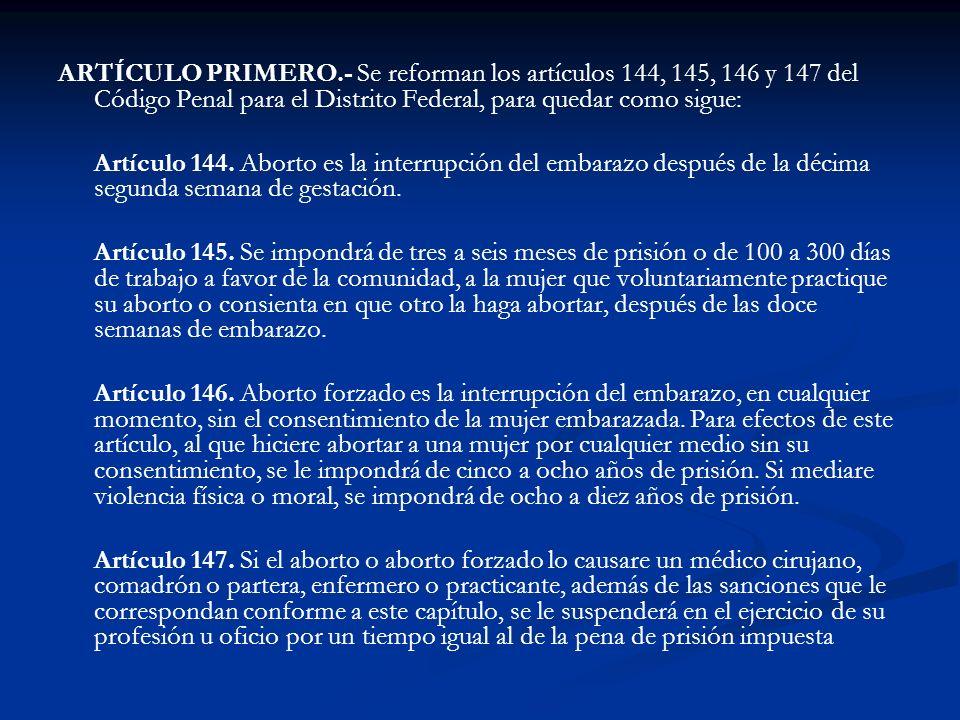 ARTÍCULO PRIMERO.- Se reforman los artículos 144, 145, 146 y 147 del Código Penal para el Distrito Federal, para quedar como sigue: Artículo 144. Abor