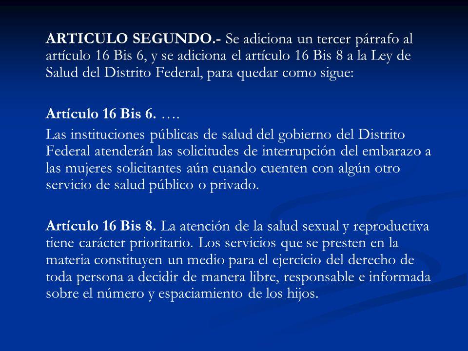ARTICULO SEGUNDO.- Se adiciona un tercer párrafo al artículo 16 Bis 6, y se adiciona el artículo 16 Bis 8 a la Ley de Salud del Distrito Federal, para