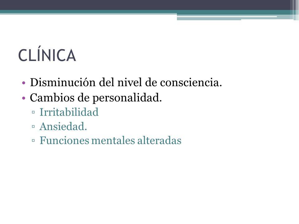 CLÍNICA Disminución del nivel de consciencia. Cambios de personalidad. Irritabilidad Ansiedad. Funciones mentales alteradas