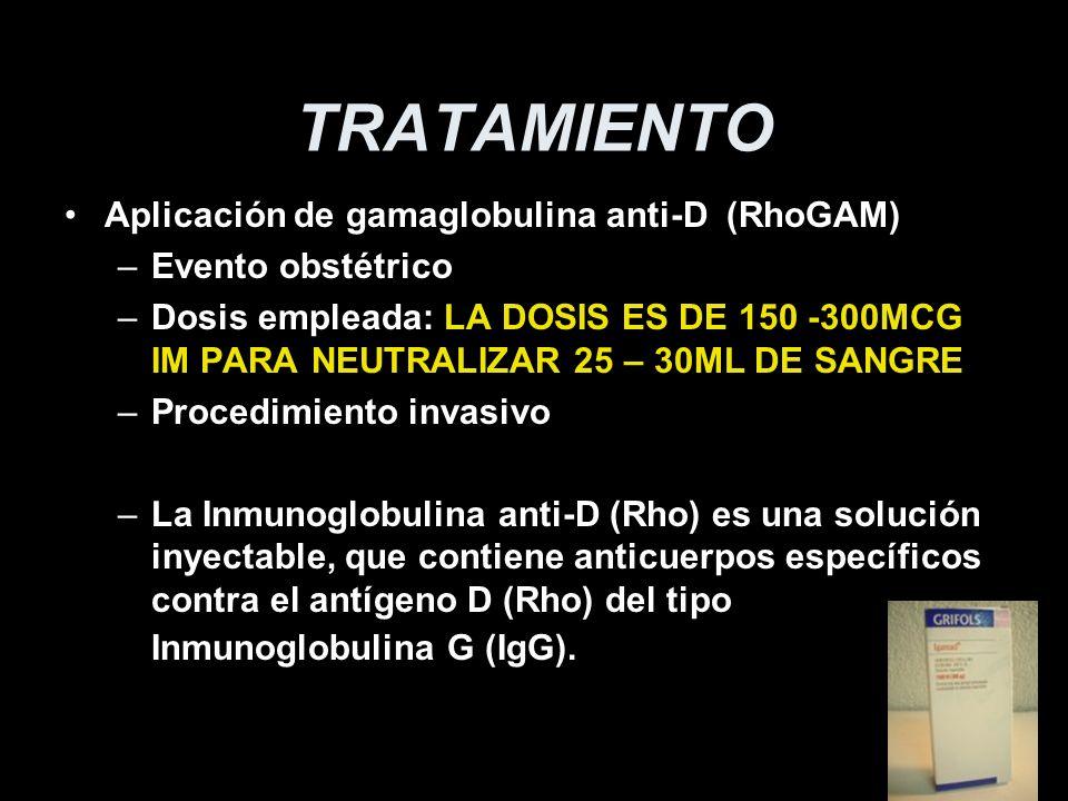 TRATAMIENTO Aplicación de gamaglobulina anti-D (RhoGAM) –Evento obstétrico –Dosis empleada: LA DOSIS ES DE 150 -300MCG IM PARA NEUTRALIZAR 25 – 30ML D