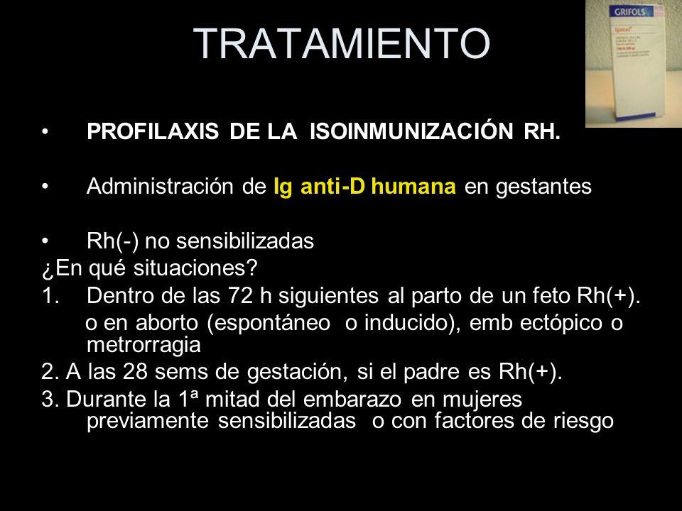 TRATAMIENTO PROFILAXIS DE LA ISOINMUNIZACIÓN RH. Administración de Ig anti-D humana en gestantes Rh(-) no sensibilizadas ¿En qué situaciones? 1.Dentro