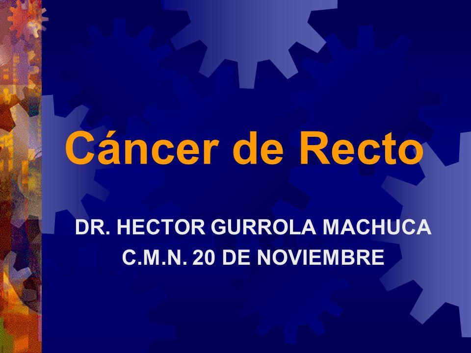 Cáncer de Recto DR. HECTOR GURROLA MACHUCA C.M.N. 20 DE NOVIEMBRE