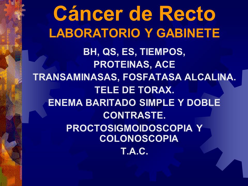 Cáncer de Recto LABORATORIO Y GABINETE BH, QS, ES, TIEMPOS, PROTEINAS, ACE TRANSAMINASAS, FOSFATASA ALCALINA. TELE DE TORAX. ENEMA BARITADO SIMPLE Y D