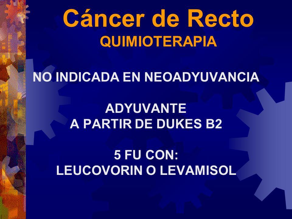 Cáncer de Recto QUIMIOTERAPIA NO INDICADA EN NEOADYUVANCIA ADYUVANTE A PARTIR DE DUKES B2 5 FU CON: LEUCOVORIN O LEVAMISOL