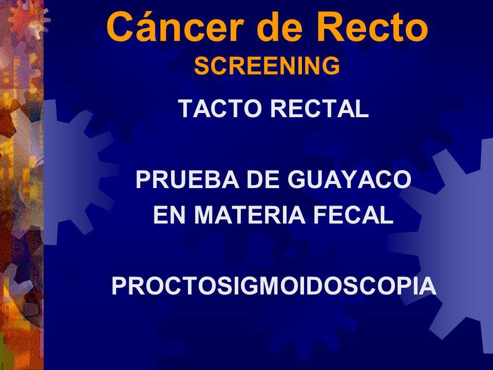 Cáncer de Recto SCREENING TACTO RECTAL PRUEBA DE GUAYACO EN MATERIA FECAL PROCTOSIGMOIDOSCOPIA