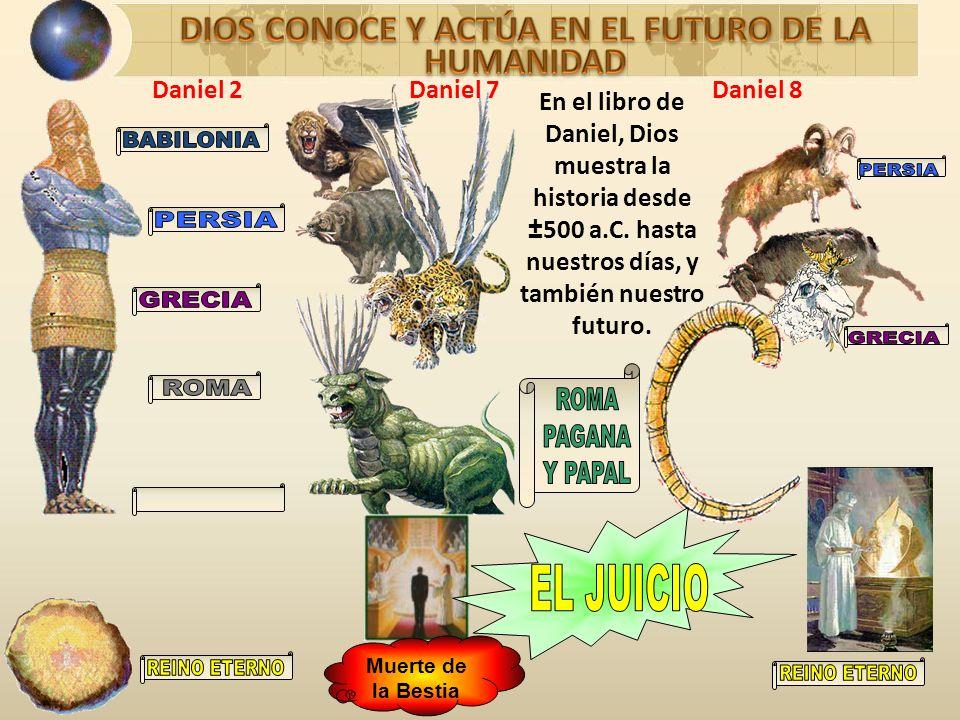 Muerte de la Bestia En el libro de Daniel, Dios muestra la historia desde ±500 a.C. hasta nuestros días, y también nuestro futuro. Daniel 2Daniel 7Dan