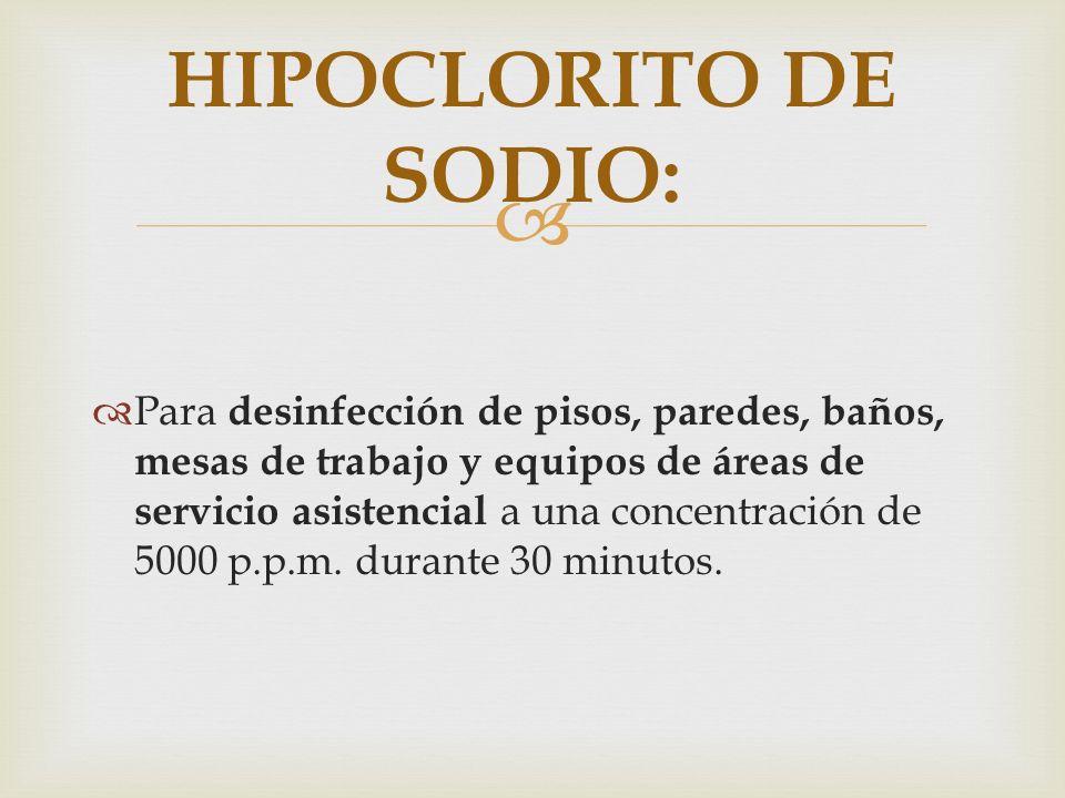 Para desinfección de pisos, paredes, baños, mesas de trabajo y equipos de áreas de servicio asistencial a una concentración de 5000 p.p.m. durante 30