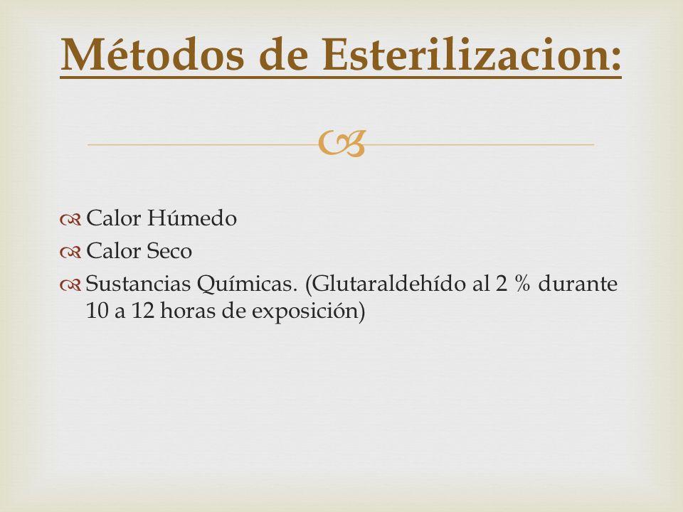 Calor Húmedo Calor Seco Sustancias Químicas. (Glutaraldehído al 2 % durante 10 a 12 horas de exposición) Métodos de Esterilizacion: