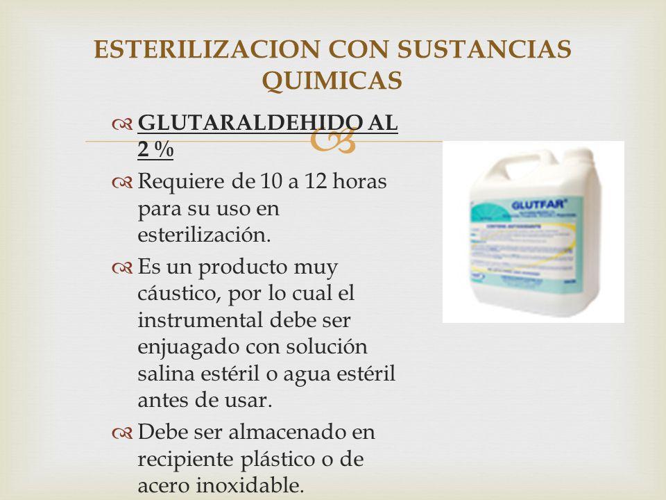 GLUTARALDEHIDO AL 2 % Requiere de 10 a 12 horas para su uso en esterilización. Es un producto muy cáustico, por lo cual el instrumental debe ser enjua