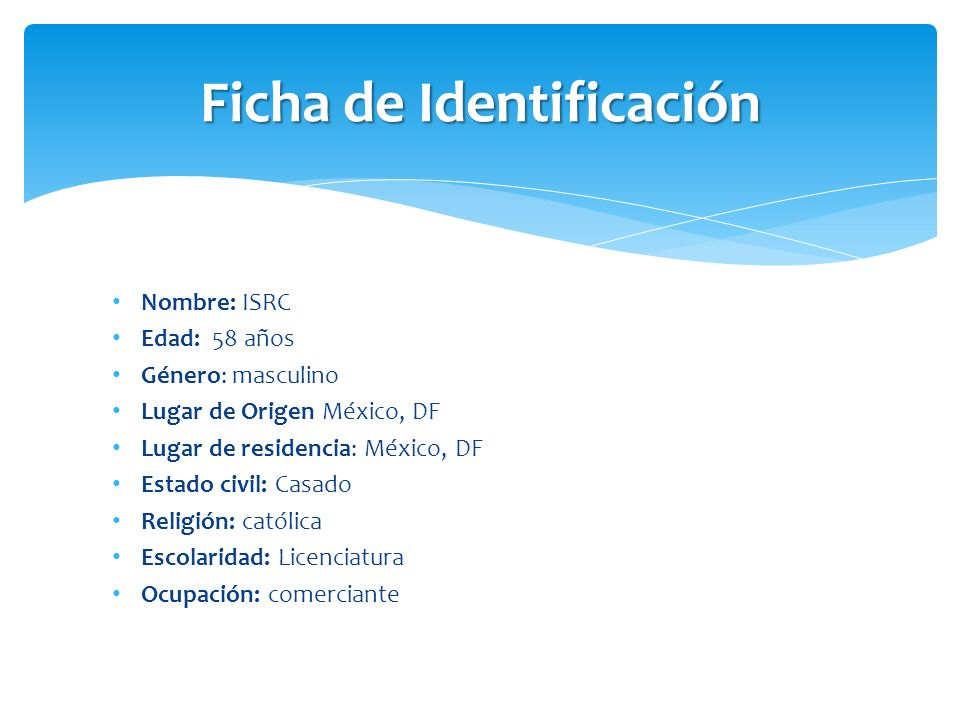 Nombre: ISRC Edad: 58 años Género: masculino Lugar de Origen México, DF Lugar de residencia: México, DF Estado civil: Casado Religión: católica Escola