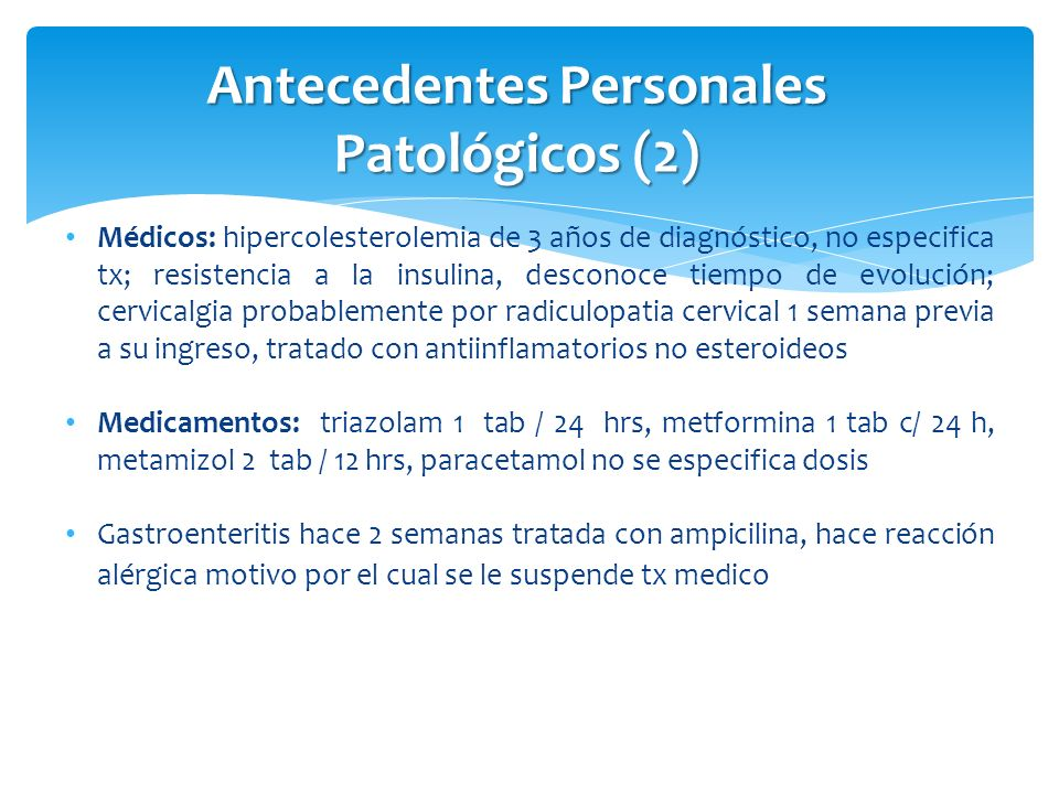 Antecedentes Personales Patológicos (2) Médicos: hipercolesterolemia de 3 años de diagnóstico, no especifica tx; resistencia a la insulina, desconoce