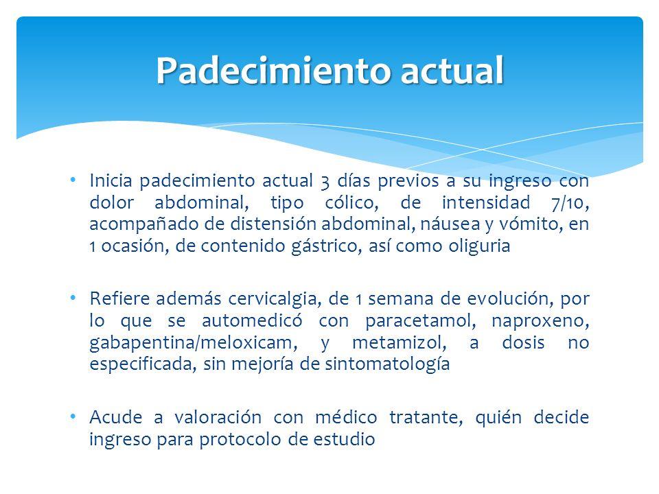 Padecimiento actual Inicia padecimiento actual 3 días previos a su ingreso con dolor abdominal, tipo cólico, de intensidad 7/10, acompañado de distens