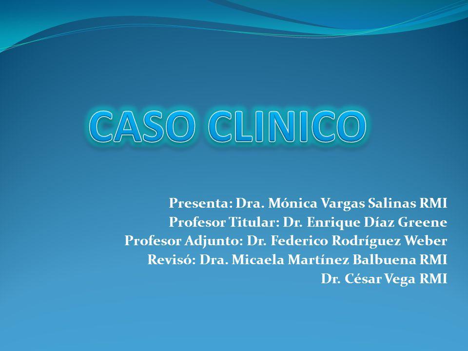Presenta: Dra. Mónica Vargas Salinas RMI Profesor Titular: Dr. Enrique Díaz Greene Profesor Adjunto: Dr. Federico Rodríguez Weber Revisó: Dra. Micaela