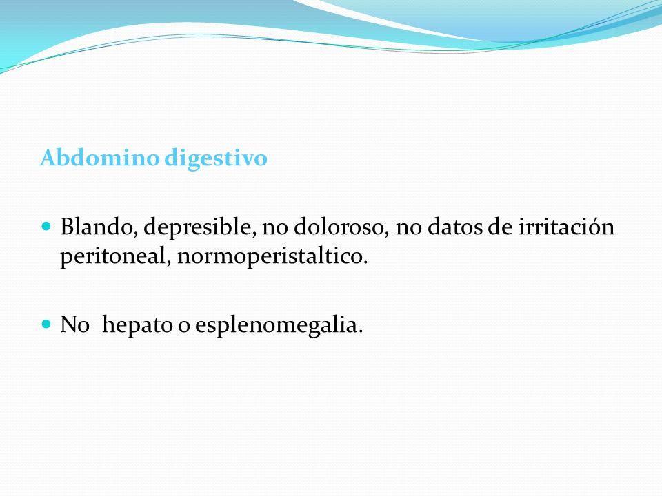 Abdomino digestivo Blando, depresible, no doloroso, no datos de irritación peritoneal, normoperistaltico. No hepato o esplenomegalia.