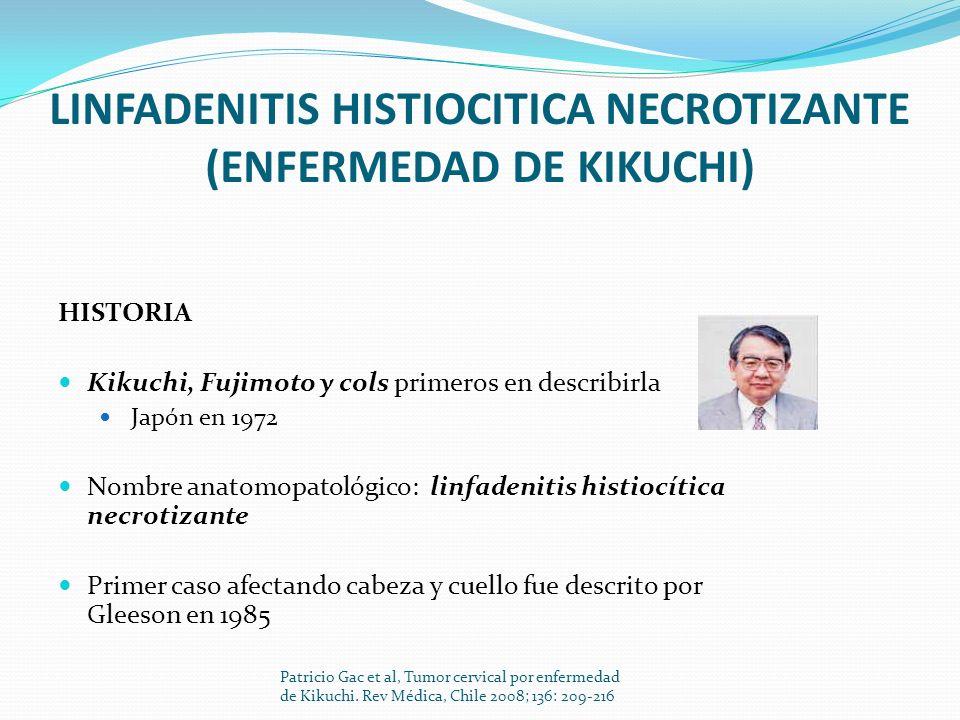 LINFADENITIS HISTIOCITICA NECROTIZANTE (ENFERMEDAD DE KIKUCHI) HISTORIA Kikuchi, Fujimoto y cols primeros en describirla Japón en 1972 Nombre anatomop