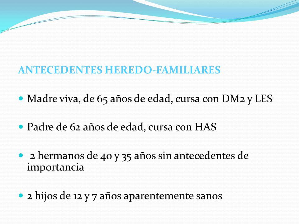 ANTECEDENTES HEREDO-FAMILIARES Madre viva, de 65 años de edad, cursa con DM2 y LES Padre de 62 años de edad, cursa con HAS 2 hermanos de 40 y 35 años