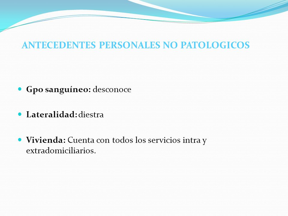 ANTECEDENTES PERSONALES NO PATOLOGICOS Gpo sanguíneo: desconoce Lateralidad: diestra Vivienda: Cuenta con todos los servicios intra y extradomiciliari