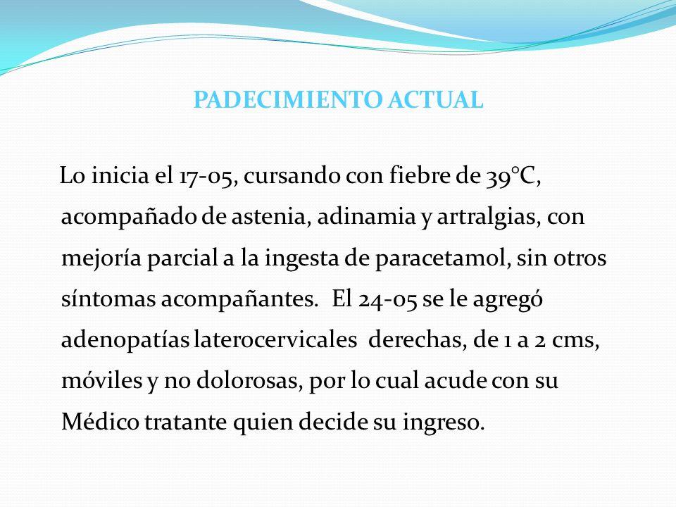 PADECIMIENTO ACTUAL Lo inicia el 17-05, cursando con fiebre de 39°C, acompañado de astenia, adinamia y artralgias, con mejoría parcial a la ingesta de