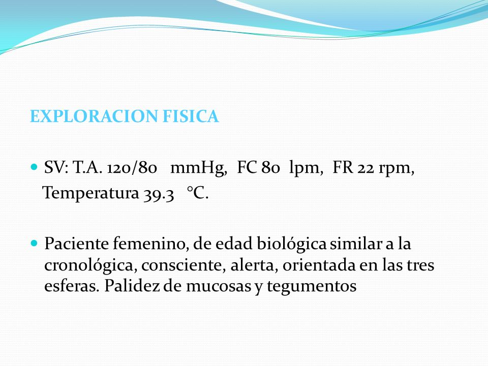 EXPLORACION FISICA SV: T.A. 120/80 mmHg, FC 80 lpm, FR 22 rpm, Temperatura 39.3 °C. Paciente femenino, de edad biológica similar a la cronológica, con