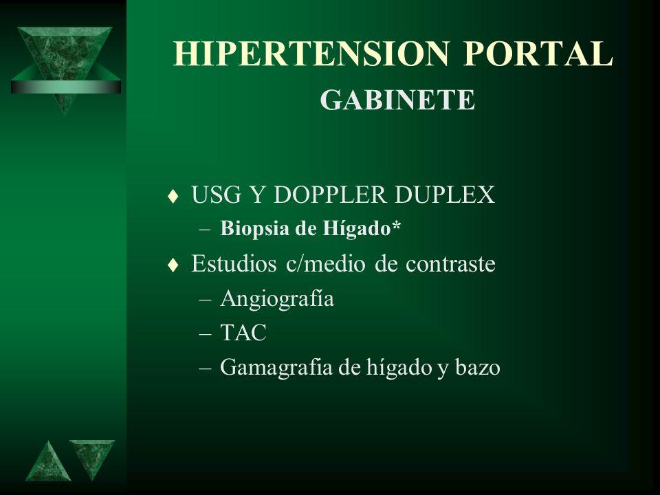 HIPERTENSION PORTAL GABINETE USG Y DOPPLER DUPLEX –Biopsia de Hígado* Estudios c/medio de contraste –Angiografía –TAC –Gamagrafia de hígado y bazo