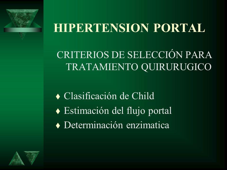 HIPERTENSION PORTAL CRITERIOS DE SELECCIÓN PARA TRATAMIENTO QUIRURUGICO Clasificación de Child Estimación del flujo portal Determinación enzimatica