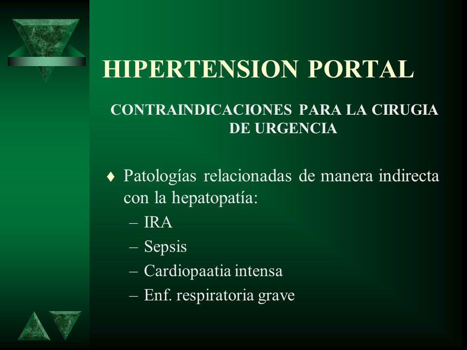 HIPERTENSION PORTAL CONTRAINDICACIONES PARA LA CIRUGIA DE URGENCIA Patologías relacionadas de manera indirecta con la hepatopatía: –IRA –Sepsis –Cardi
