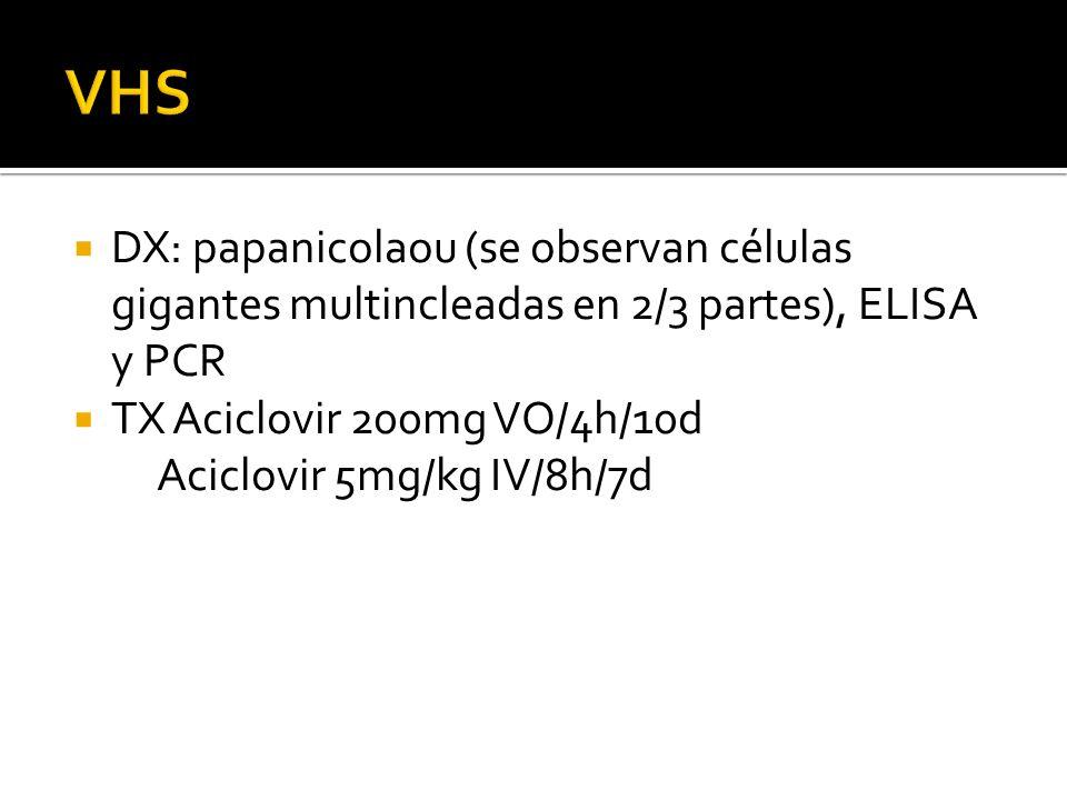 DX: papanicolaou (se observan células gigantes multincleadas en 2/3 partes), ELISA y PCR TX Aciclovir 200mg VO/4h/10d Aciclovir 5mg/kg IV/8h/7d