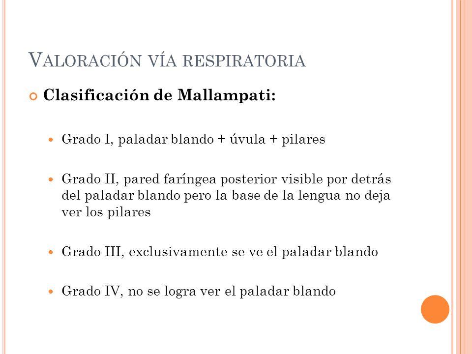 V ALORACIÓN VÍA RESPIRATORIA Clasificación de Mallampati: Grado I, paladar blando + úvula + pilares Grado II, pared faríngea posterior visible por det