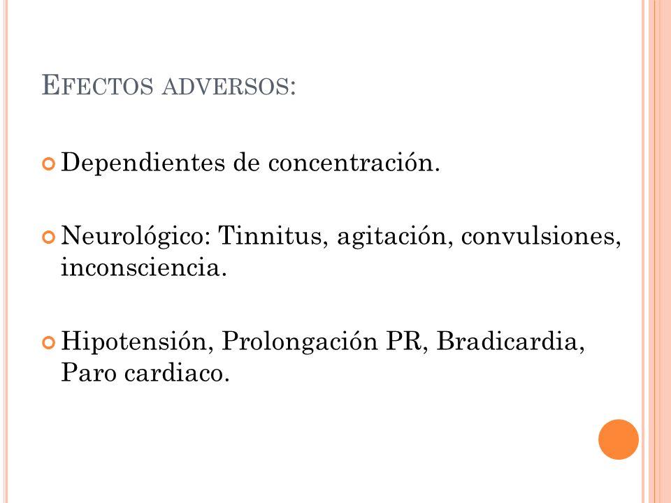 E FECTOS ADVERSOS : Dependientes de concentración. Neurológico: Tinnitus, agitación, convulsiones, inconsciencia. Hipotensión, Prolongación PR, Bradic