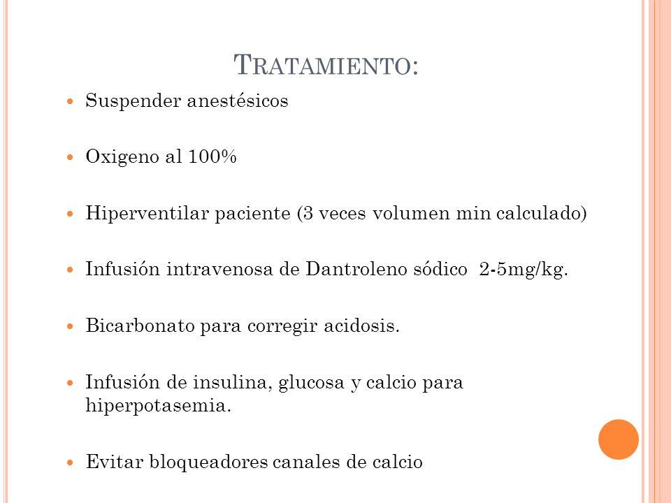 T RATAMIENTO : Suspender anestésicos Oxigeno al 100% Hiperventilar paciente (3 veces volumen min calculado) Infusión intravenosa de Dantroleno sódico
