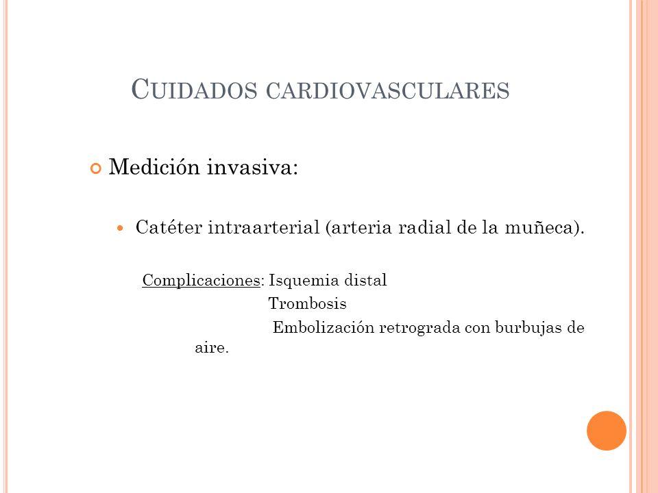 C UIDADOS CARDIOVASCULARES Medición invasiva: Catéter intraarterial (arteria radial de la muñeca). Complicaciones: Isquemia distal Trombosis Embolizac