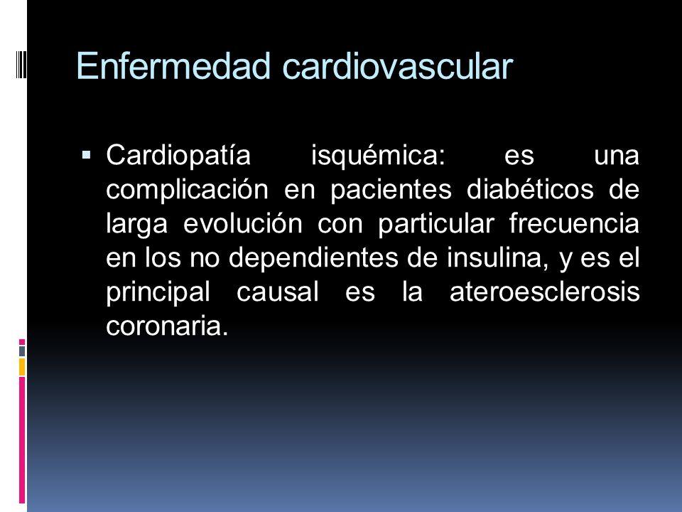 Enfermedad cardiovascular Cardiopatía isquémica: es una complicación en pacientes diabéticos de larga evolución con particular frecuencia en los no de