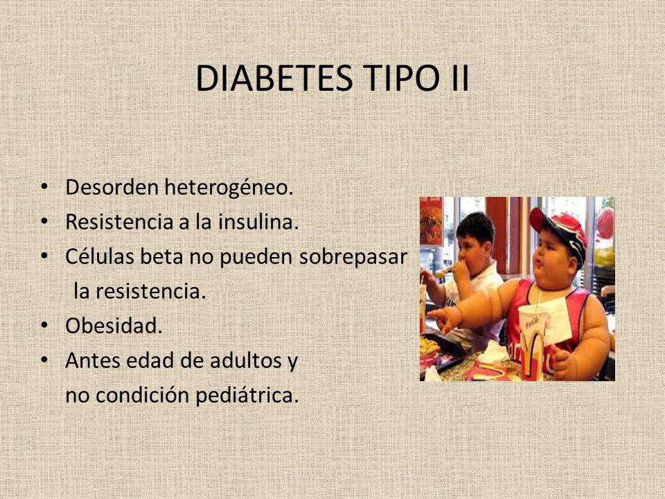 DIABETES TIPO II Desorden heterogéneo. Resistencia a la insulina. Células beta no pueden sobrepasar la resistencia. Obesidad. Antes edad de adultos y