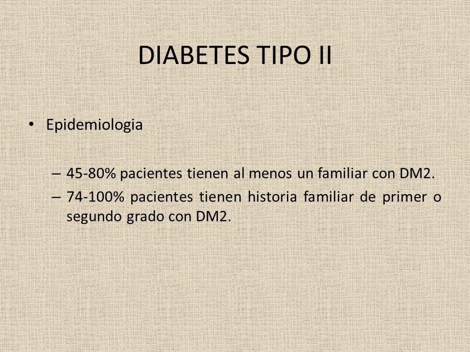 DIABETES TIPO II Epidemiologia – 45-80% pacientes tienen al menos un familiar con DM2. – 74-100% pacientes tienen historia familiar de primer o segund
