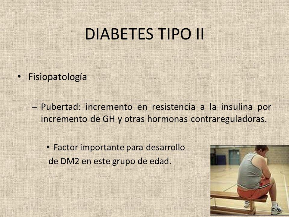 DIABETES TIPO II Fisiopatología – Pubertad: incremento en resistencia a la insulina por incremento de GH y otras hormonas contrareguladoras. Factor im