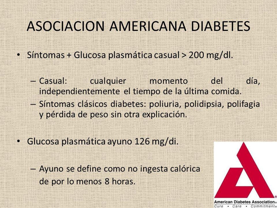 ASOCIACION AMERICANA DIABETES Síntomas + Glucosa plasmática casual > 200 mg/dl. – Casual: cualquier momento del día, independientemente el tiempo de l