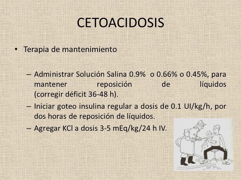 CETOACIDOSIS Terapia de mantenimiento – Administrar Solución Salina 0.9% o 0.66% o 0.45%, para mantener reposición de líquidos (corregir déficit 36-48