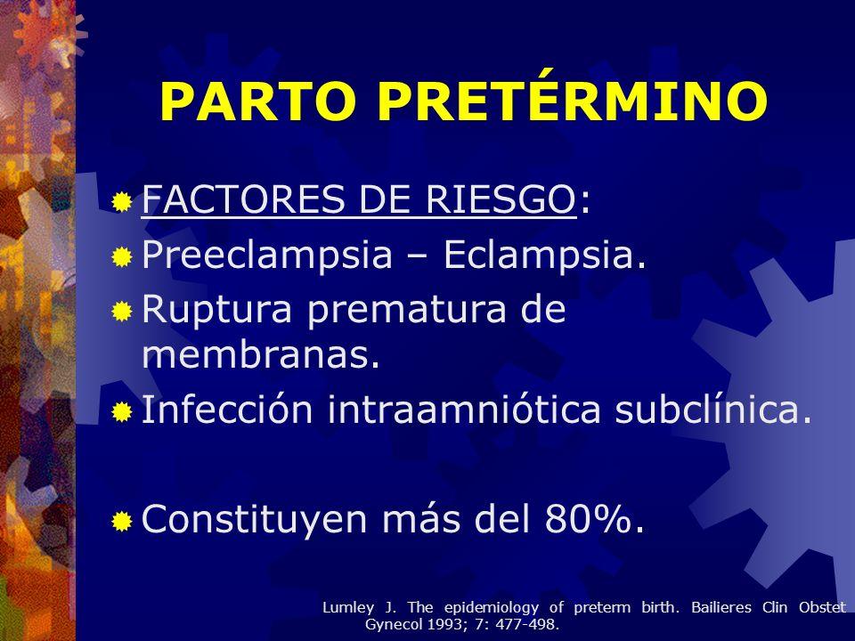 FACTORES DE RIESGO: Preeclampsia – Eclampsia. Ruptura prematura de membranas. Infección intraamniótica subclínica. Constituyen más del 80%. PARTO PRET