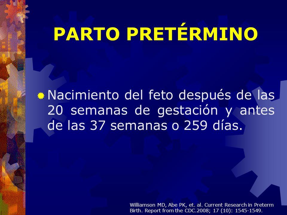PARTO PRETÉRMINO Nacimiento del feto después de las 20 semanas de gestación y antes de las 37 semanas o 259 días. Williamson MD, Abe PK, et. al. Curre