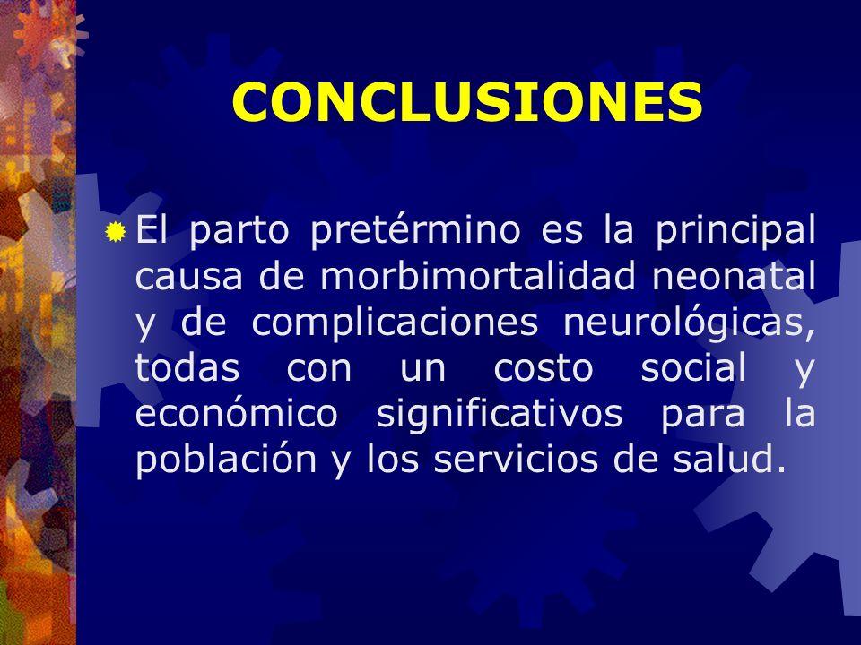 CONCLUSIONES El parto pretérmino es la principal causa de morbimortalidad neonatal y de complicaciones neurológicas, todas con un costo social y econó