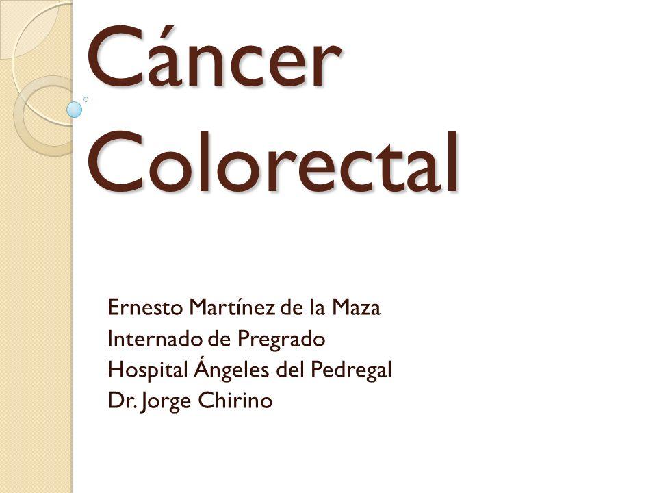 Cáncer Colorectal Ernesto Martínez de la Maza Internado de Pregrado Hospital Ángeles del Pedregal Dr. Jorge Chirino