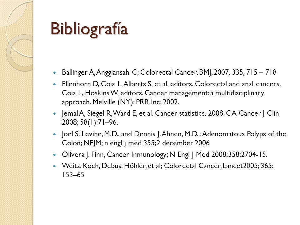 Bibliografía Ballinger A, Anggiansah C; Colorectal Cancer, BMJ, 2007, 335, 715 – 718 Ellenhorn D, Coia L, Alberts S, et al, editors. Colorectal and an