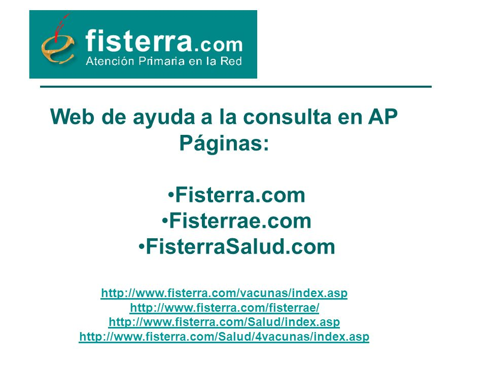 Web de ayuda a la consulta en AP Páginas: Fisterra.com Fisterrae.com FisterraSalud.com http://www.fisterra.com/vacunas/index.asp http://www.fisterra.com/fisterrae/ http://www.fisterra.com/Salud/index.asp http://www.fisterra.com/Salud/4vacunas/index.asp