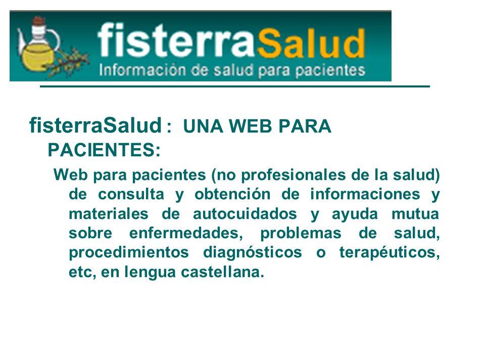 fisterraSalud : UNA WEB PARA PACIENTES: Web para pacientes (no profesionales de la salud) de consulta y obtención de informaciones y materiales de autocuidados y ayuda mutua sobre enfermedades, problemas de salud, procedimientos diagnósticos o terapéuticos, etc, en lengua castellana.