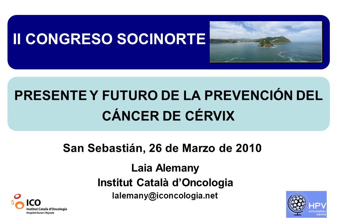 San Sebastián, 26 de Marzo de 2010 Laia Alemany Institut Català dOncologia lalemany@iconcologia.net II CONGRESO SOCINORTE PRESENTE Y FUTURO DE LA PREVENCIÓN DEL CÁNCER DE CÉRVIX