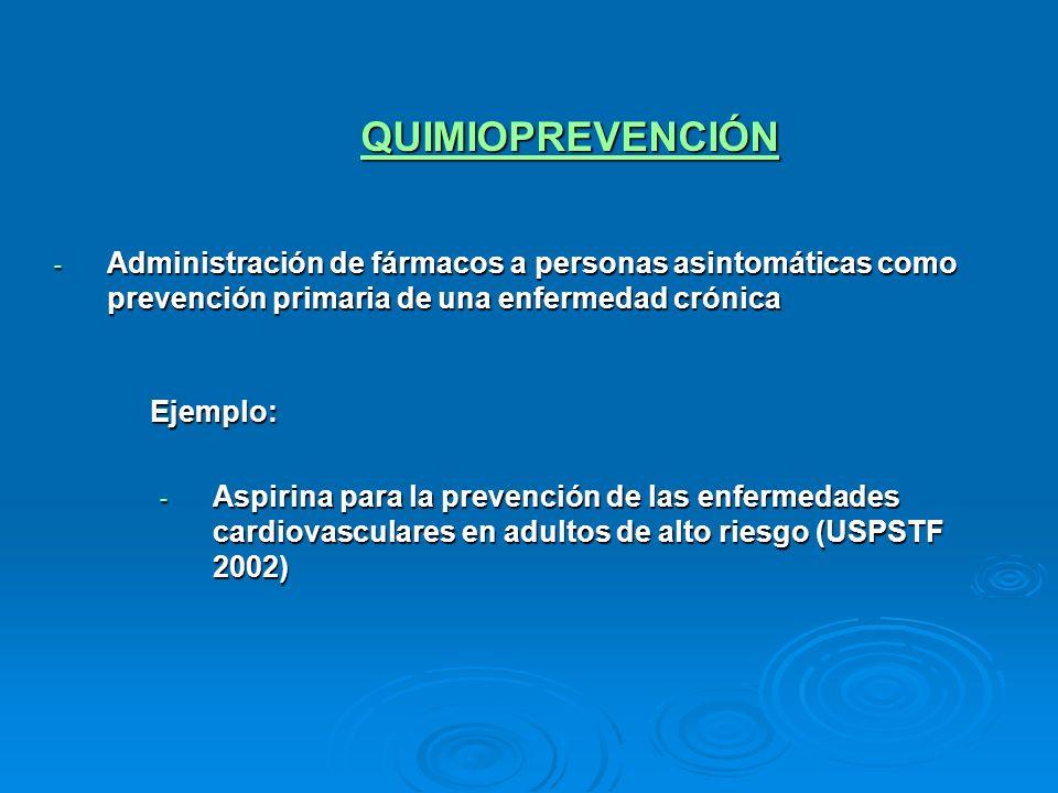 QUIMIOPREVENCIÓN - Administración de fármacos a personas asintomáticas como prevención primaria de una enfermedad crónica Ejemplo: - Aspirina para la