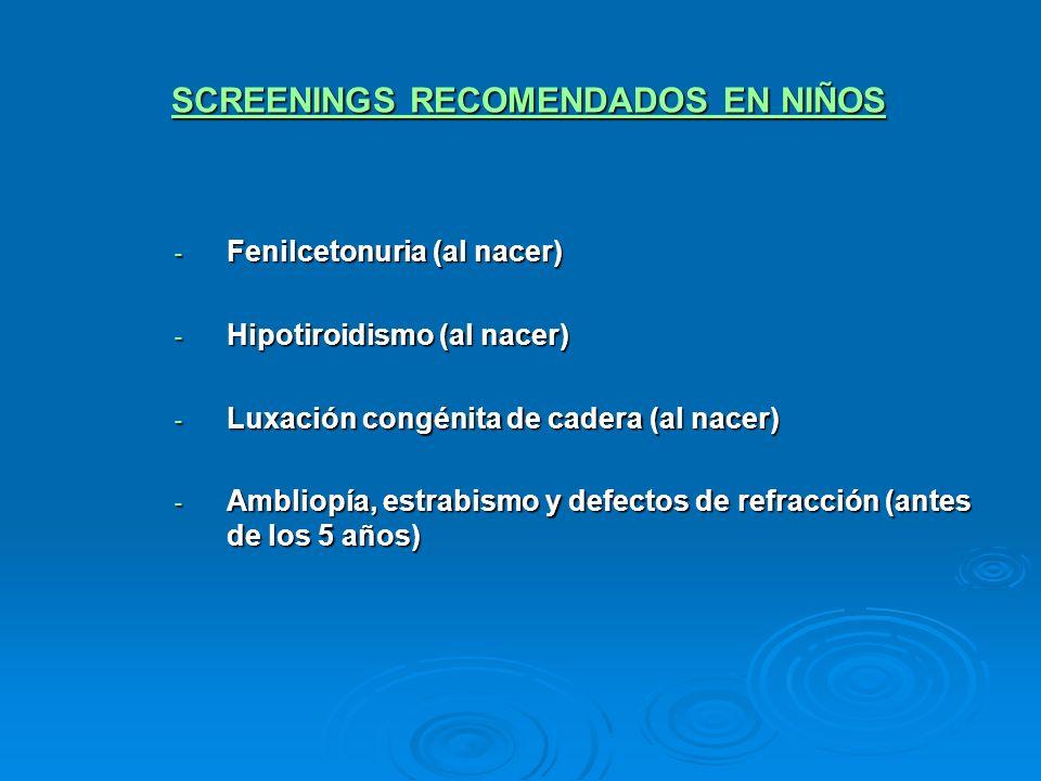 SCREENINGS RECOMENDADOS EN NIÑOS - Fenilcetonuria (al nacer) - Hipotiroidismo (al nacer) - Luxación congénita de cadera (al nacer) - Ambliopía, estrab